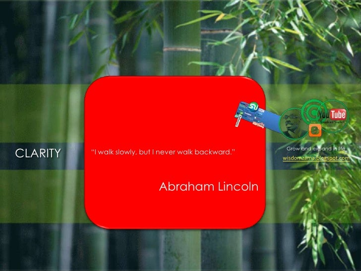 """Grow and expand in life<br />CLARITY<br />""""I walk slowly, but I never walk backward.""""<br />Abraham Lincoln<br />wisdomzam..."""