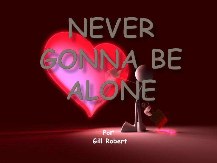 NeverGonnaBeAlone<br />Por<br />Gill Robert<br />