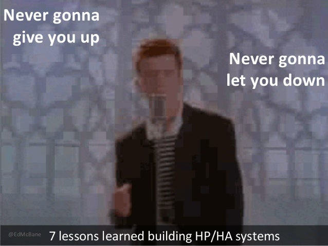 @EdMcBane 7 lessons learned building HP/HA systems Never gonna give you up Never gonna let you down
