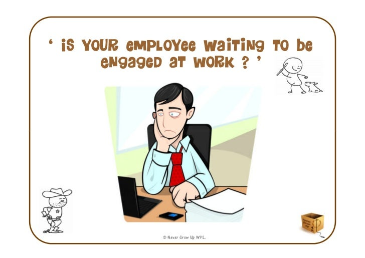 ' Is your employee Waiting to be       Engaged at work ? '             © Never Grow Up WPL.
