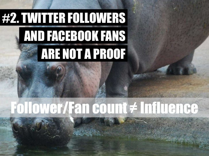 #2. TWITTER FOLLOWERS<br />AND FACEBOOK FANS<br />ARE NOT A PROOF<br />Follower/Fan count ≠ Influence<br />10<br />