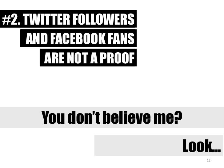 #1. TWITTER FOLLOWERS<br />#2. TWITTER FOLLOWERS<br />AND FACEBOOK FANS<br />AND FACEBOOK FANS<br />ARE NOT A PROOF<br />A...