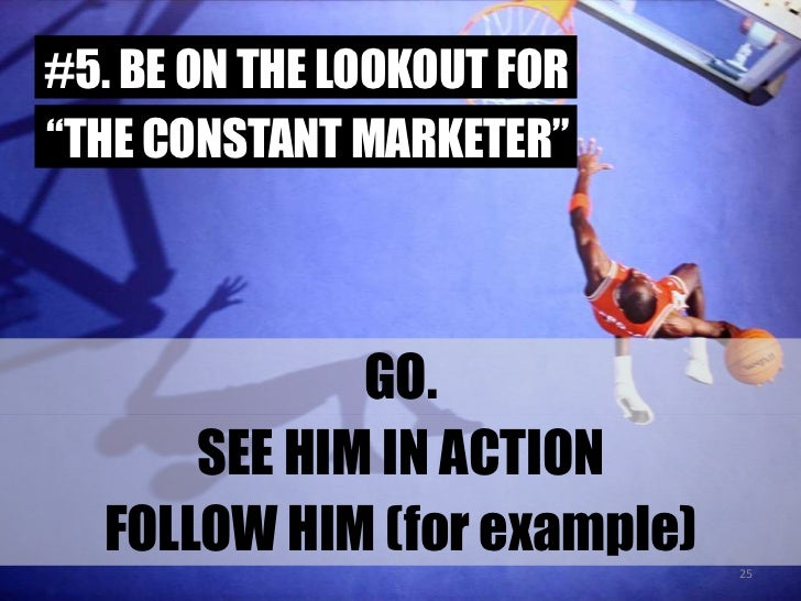 """#5. BE ON THE LOOKOUT FOR<br />""""THE CONSTANT MARKETER""""<br />GO.<br />SEE HIM IN ACTION<br />FOLLOW HIM (for example)<br />..."""