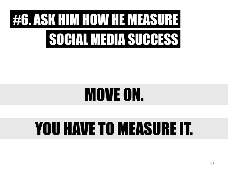 #6. ASK HIM HOW HE MEASURE<br />SOCIAL MEDIA SUCCESS<br />MOVE ON.<br />YOU HAVETO MEASURE IT.<br />31<br />