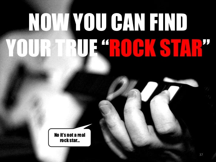 "NOW YOU CAN FIND YOUR TRUE ""ROCK STAR""<br />No it's not a real rock star…<br />37<br />"