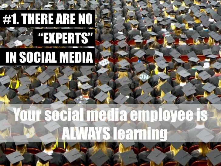 "#1. THERE ARE NO<br />""EXPERTS""<br />IN SOCIAL MEDIA<br />Your social media employee is ALWAYS learning<br />6<br />"