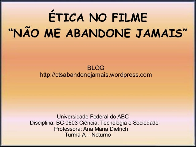"ÉTICA NO FILME ""NÃO ME ABANDONE JAMAIS"" BLOG http://ctsabandonejamais.wordpress.com  Universidade Federal do ABC Disciplin..."