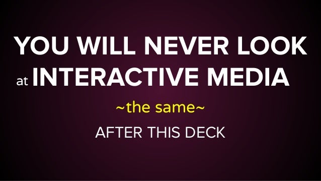 YOU WILL NEVER LOOK INTERACTIVE MEDIA ~the same~ AFTER THIS DECK at