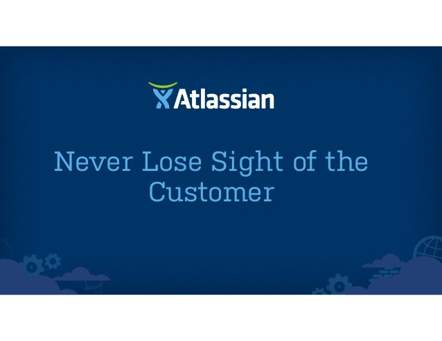 Never Lose Sight of the Customer