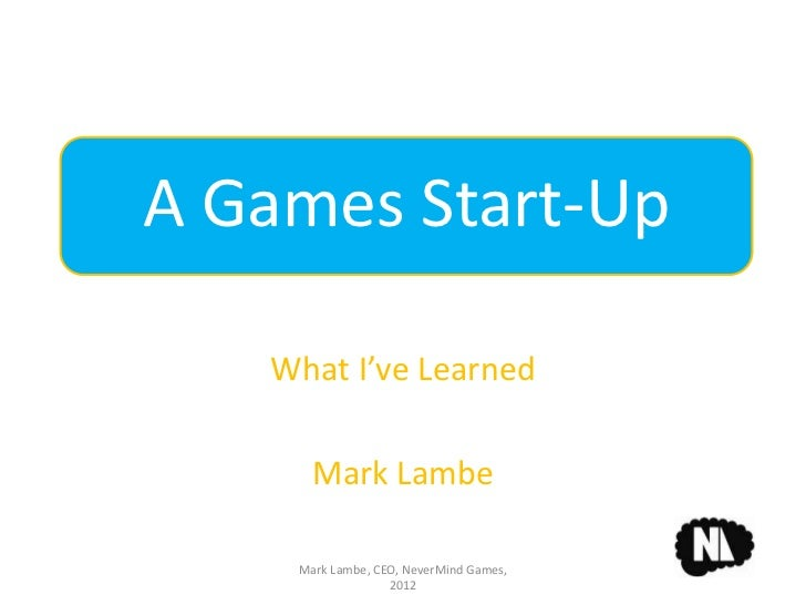 A Games Start-Up   What I've Learned      Mark Lambe    Mark Lambe, CEO, NeverMind Games,                  2012