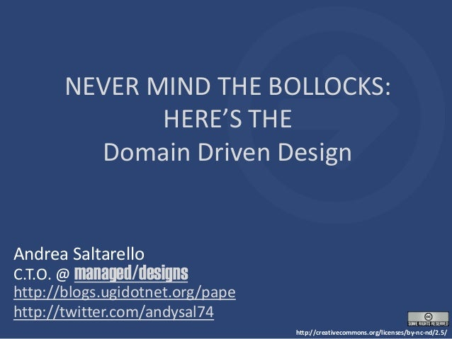 NEVER MIND THE BOLLOCKS: HERE'S THE Domain Driven Design Andrea Saltarello C.T.O. @ managed/designs http://blogs.ugidotnet...