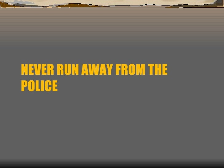NEVER RUN AWAY FROM THE POLICE