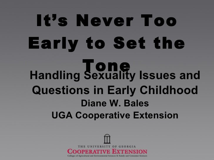 It's Never Too Early to Set the Tone Handling Sexuality Issues and  Questions in Early Childhood Diane W. Bales UGA Cooper...