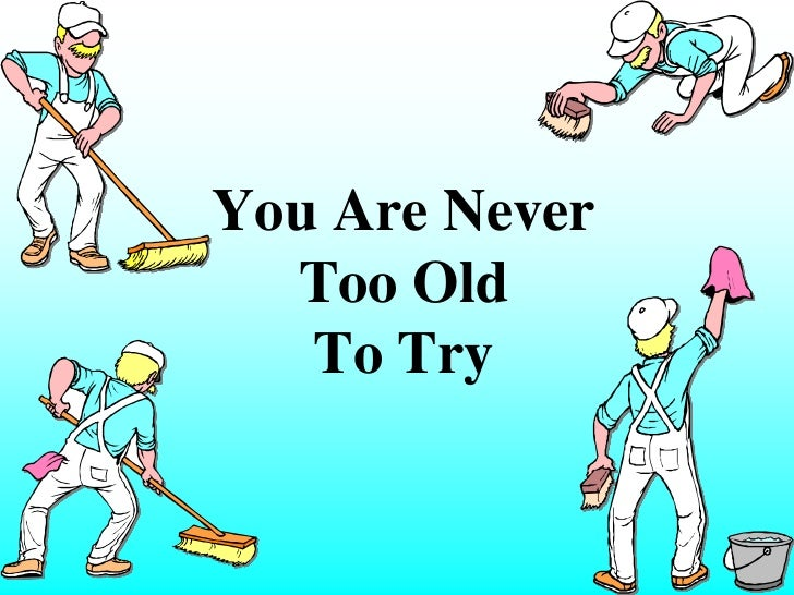 You Are Never  Too Old   To Try