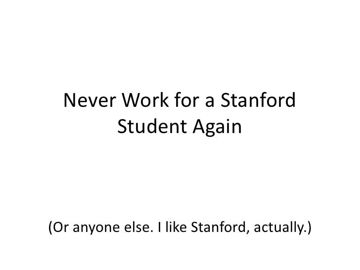 Never Work for a Stanford Student Again<br />(Or anyone else. I like Stanford, actually.)<br />