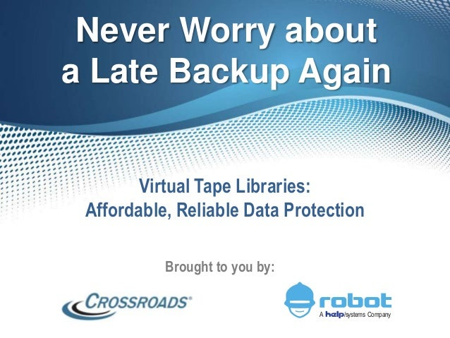 Never Worry about a Late Backup Again Virtual Tape Libraries: Affordable, Reliable Data Protection Brought to you by: A /s...