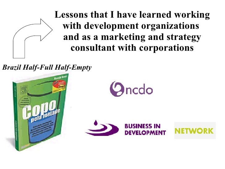 Lessons that I have learned working with development organizations  and as a marketing and strategy consultant with corpor...
