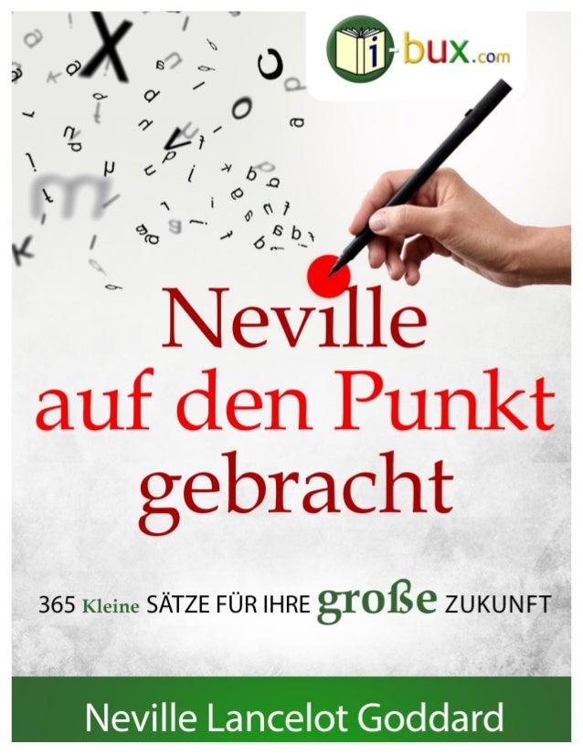 Neville auf den Punkt gebracht www.I-Bux.Com 365 Kernaussagen aus Büchern und Vorträgen von Neville Lancelot Goddard. 1 ...