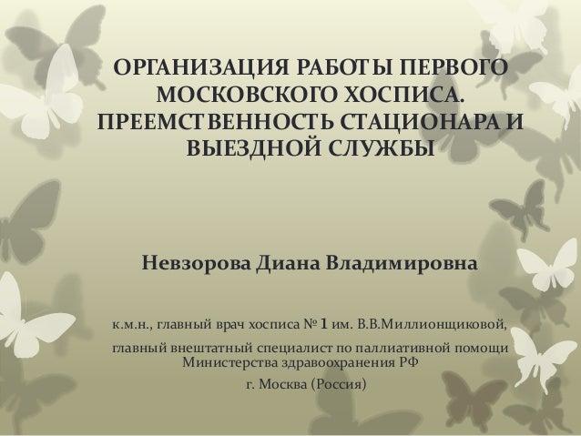 ОРГАНИЗАЦИЯ РАБОТЫ ПЕРВОГО МОСКОВСКОГО ХОСПИСА. ПРЕЕМСТВЕННОСТЬ СТАЦИОНАРА И ВЫЕЗДНОЙ СЛУЖБЫ Невзорова Диана Владимировна ...