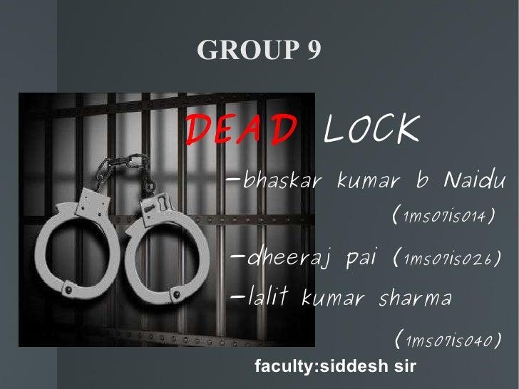 GROUP 9 <ul><li>DEAD   LOCK </li></ul><ul><li>-bhaskar kumar b Naidu  ( 1ms07is014) </li></ul><ul><ul><li>-dheeraj pai ( 1...