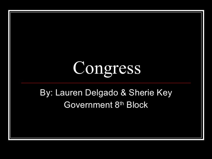 Congress By: Lauren Delgado & Sherie Key Government 8 th  Block