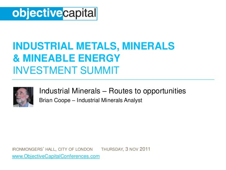 INDUSTRIAL METALS, MINERALS& MINEABLE ENERGYINVESTMENT SUMMIT           Industrial Minerals – Routes to opportunities     ...