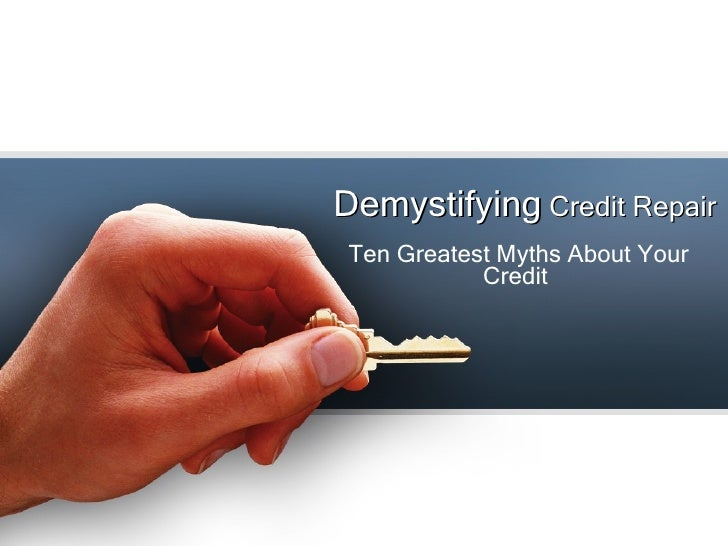 Demystifying  Credit Repair Ten Greatest Myths About Your Credit