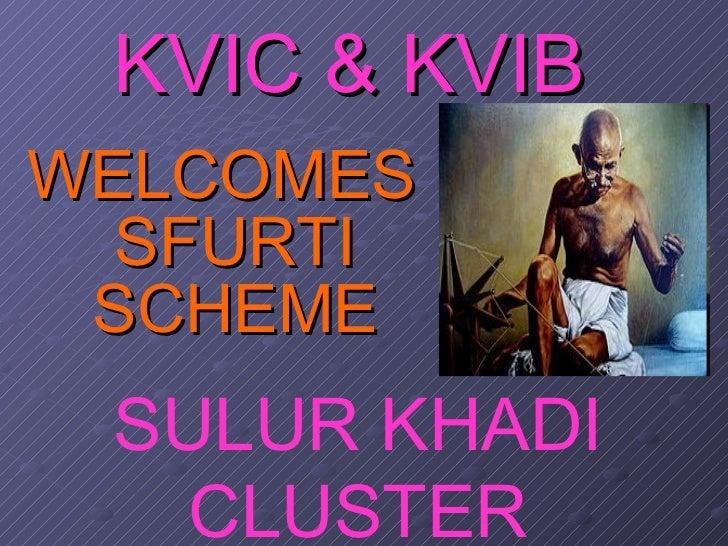 KVIC & KVIB <ul><li>WELCOMES SFURTI SCHEME </li></ul>SULUR KHADI CLUSTER