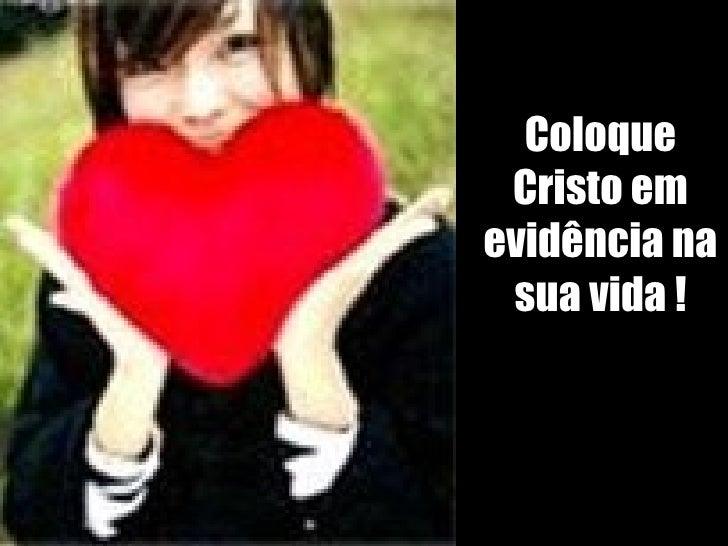 Coloque Cristo em evidência na sua vida !
