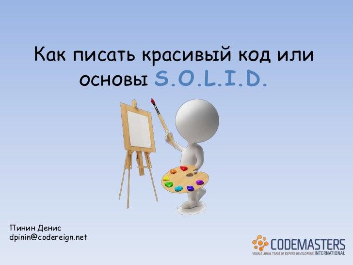 Как писать красивый код или           основы S.O.L.I.D.Пинин Денисdpinin@codereign.net