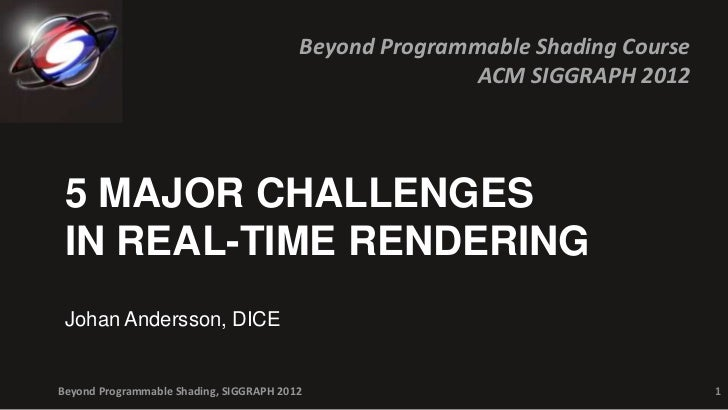 Beyond Programmable Shading Course                                                        ACM SIGGRAPH 2012 5 MAJOR CHALLE...