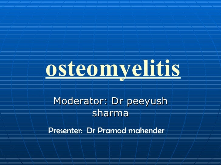 osteomyelitis Moderator: Dr peeyush sharma Presenter:  Dr Pramod mahender