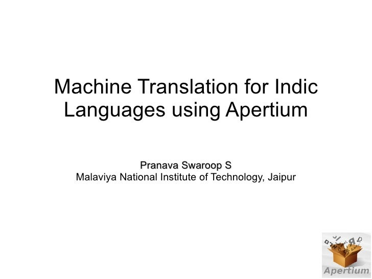 Machine Translation for Indic  Languages using Apertium                 Pranava Swaroop S   Malaviya National Institute of...