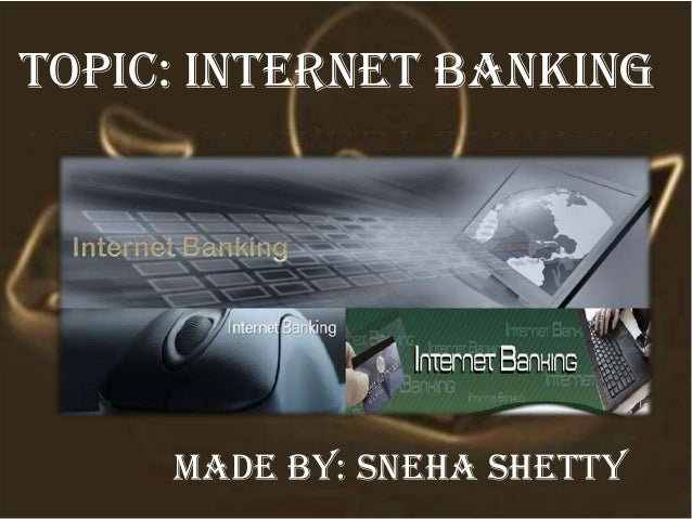 Topic: internet banking Made by: sneha shetty