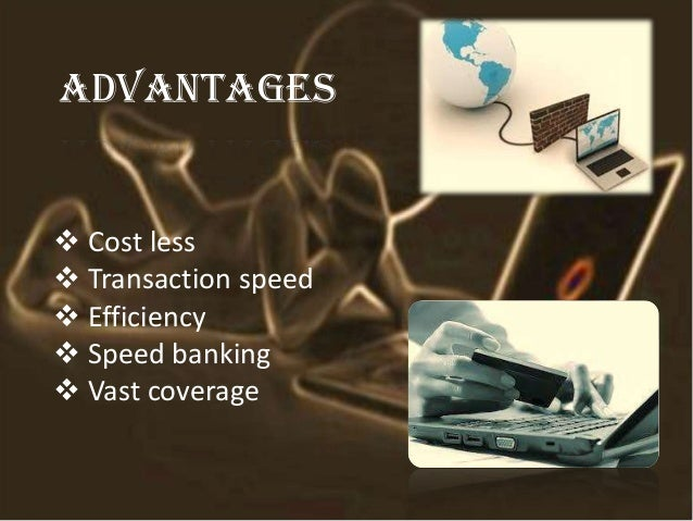 advantages  Cost less  Transaction speed  Efficiency  Speed banking  Vast coverage