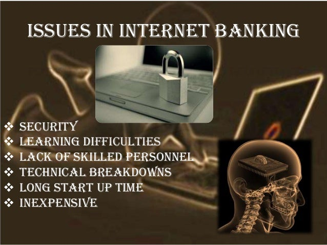 Issues in internet banking  Security  Learning difficulties  Lack of skilled personnel  Technical breakdowns  Long st...