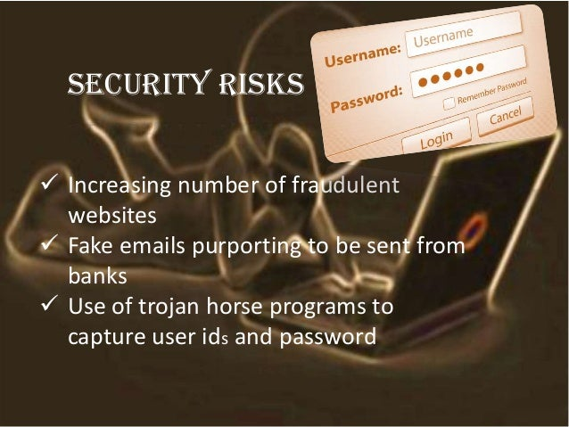 Security risks  Increasing number of fraudulent websites  Fake emails purporting to be sent from banks  Use of trojan h...