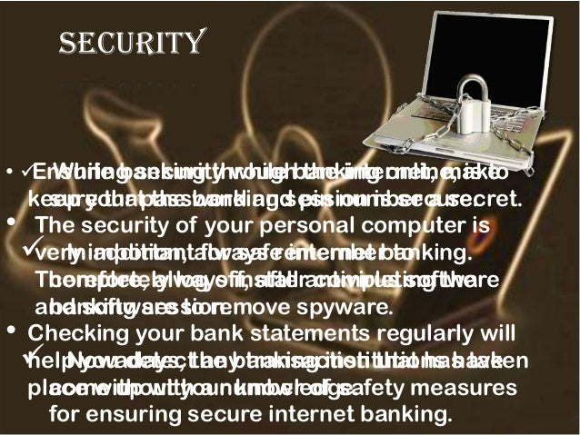 security • Ensuring security while banking online, is to keep your password and pin number a secret. • The security of you...