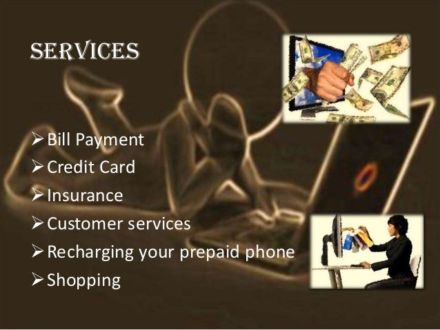SERVICES Bill Payment Credit Card Insurance Customer services Recharging your prepaid phone Shopping