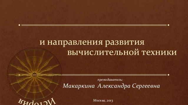 и направления развития вычислительной техники Макаркина Александра Сергеевна Москва, 2013 преподаватель: