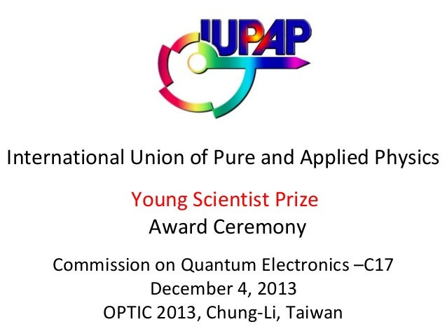 International Union of Pure and Applied Physics Young Scientist Prize Award Ceremony Commission on Quantum Electronics –C1...
