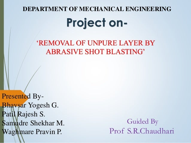 DEPARTMENT OF MECHANICAL ENGINEERING Project on- 'REMOVAL OF UNPURE LAYER BY ABRASIVE SHOT BLASTING' Presented By- Bhavsar...