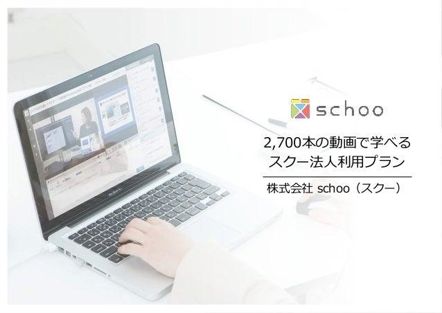 2,700本の動画で学べる スクー法⼈人利利⽤用プラン 株式会社 schoo(スクー)