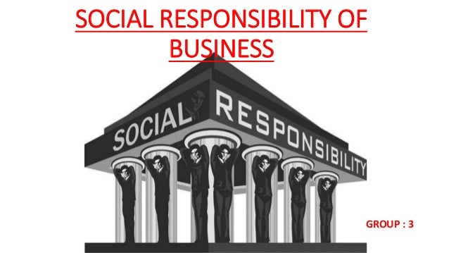 SOCIAL RESPONSIBILITY OF BUSINESS GROUP : 3