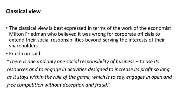 classical view on corporate social responsibilities business essay This broader view is referred to as the socioeconomic model of social responsibility it places emphasis not only on profits but also on the impact of business decisions on society recently, increasing numbers of managers and firms have adopted the socioeconomic model and they have done so for at least three reasons.