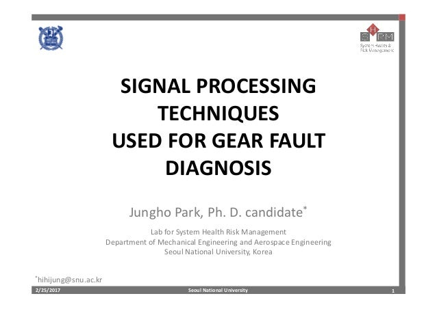 Seoul National University2/25/2017 1 SIGNAL PROCESSING  TECHNIQUES USED FOR GEAR FAULT  DIAGNOSIS Jungho Park, Ph. D. cand...