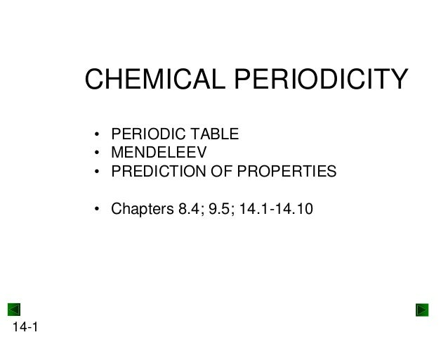 CHEMICAL PERIODICITY • PERIODIC TABLE • MENDELEEV • PREDICTION OF PROPERTIES • Chapters 8.4; 9.5; 14.1-14.10  14-1