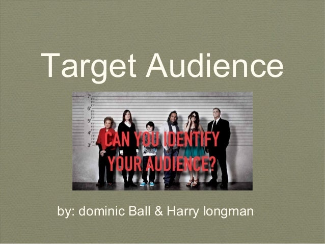 Target Audience  by: dominic Ball & Harry longman