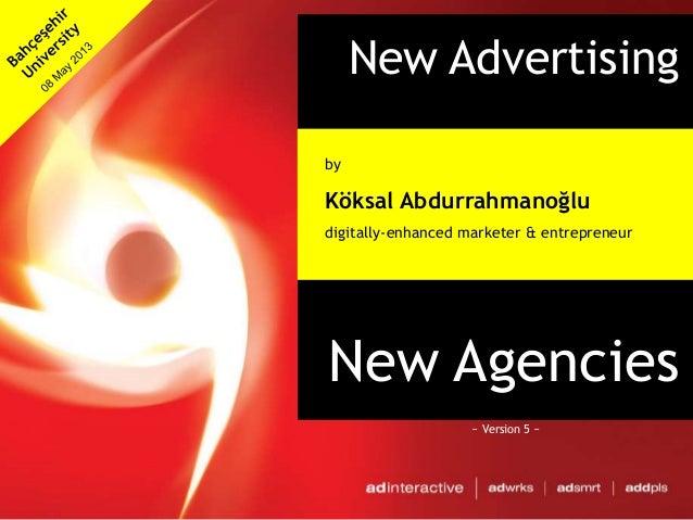 New Advertising&New AgenciesbyKöksal Abdurrahmanoğludigitally-enhanced marketer & entrepreneur~ Version 5 ~