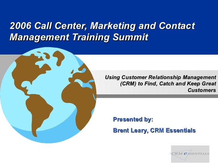 2006 Call Center, Marketing and Contact Management Training Summit Presented by:  Brent Leary, CRM Essentials